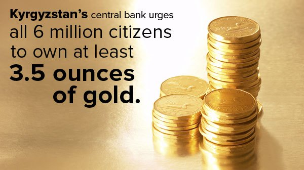 Kyrgyzstan's central bank urges all 6 million citizens to own at least 3.5 ounces of gold.